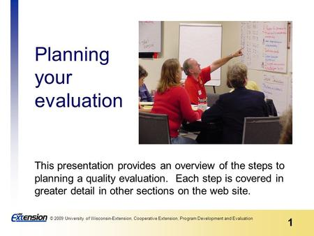 1 © 2009 University of Wisconsin-Extension, Cooperative Extension, Program Development and Evaluation Planning your evaluation This presentation provides.