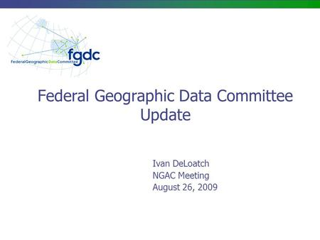 Federal Geographic Data Committee Update Ivan DeLoatch NGAC Meeting August 26, 2009.