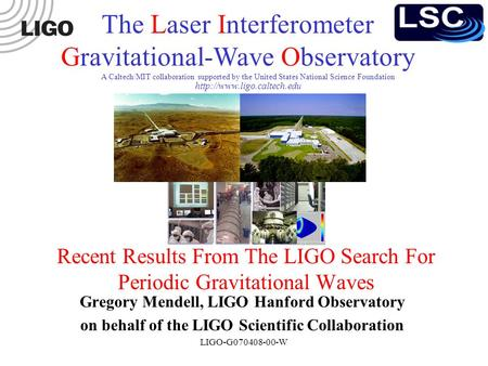 LIGO-G070408-00-W A Caltech/MIT collaboration supported by the United States National Science Foundation Recent Results From The LIGO Search For Periodic.