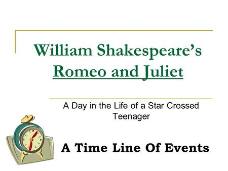 William Shakespeare's Romeo and Juliet A Day in the Life of a Star Crossed Teenager A Time Line Of Events.