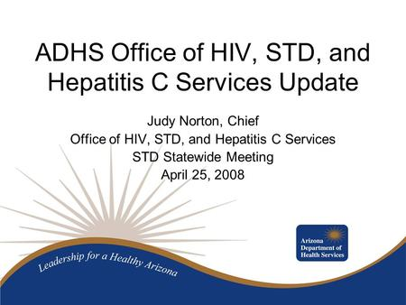 ADHS Office of HIV, STD, and Hepatitis C Services Update Judy Norton, Chief Office of HIV, STD, and Hepatitis C Services STD Statewide Meeting April 25,