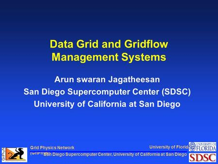 San Diego Supercomputer Center, University of California at San Diego Grid Physics Network (GriPhyN) University of Florida Data Grid and Gridflow Management.