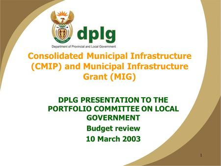 1 Consolidated Municipal Infrastructure (CMIP) and Municipal Infrastructure Grant (MIG) DPLG PRESENTATION TO THE PORTFOLIO COMMITTEE ON LOCAL GOVERNMENT.