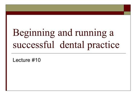 Beginning and running a successful dental practice Lecture #10.