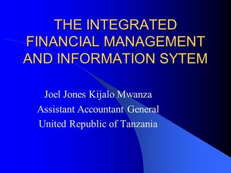 THE INTEGRATED FINANCIAL MANAGEMENT AND INFORMATION SYTEM Joel Jones Kijalo Mwanza Assistant Accountant General United Republic of Tanzania.