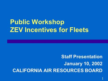 Public Workshop ZEV Incentives for Fleets Staff Presentation January 10, 2002 CALIFORNIA AIR RESOURCES BOARD 1.