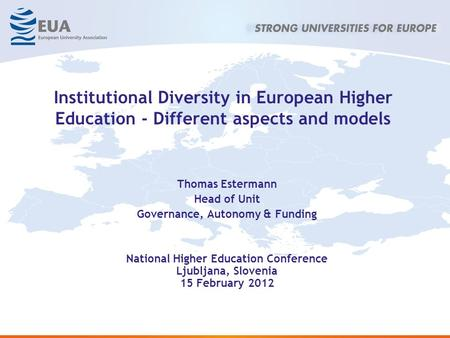 Institutional Diversity in European Higher Education - Different aspects and models Thomas Estermann Head of Unit Governance, Autonomy & Funding National.