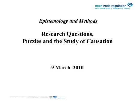 Epistemology and Methods Research Questions, Puzzles and the Study of Causation 9 March 2010.