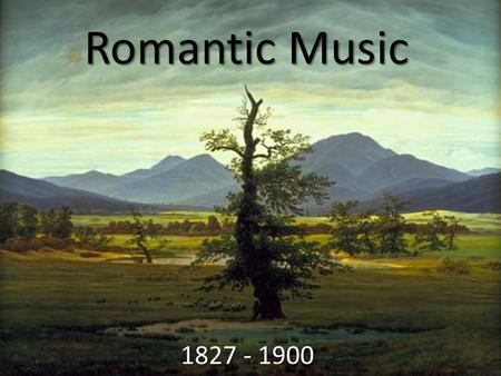 Romantic Music 1827 - 1900. The Enlightenment The Age of Enlightenment began in the mid 1600's Not a deliberate movement but a collection of scientific.