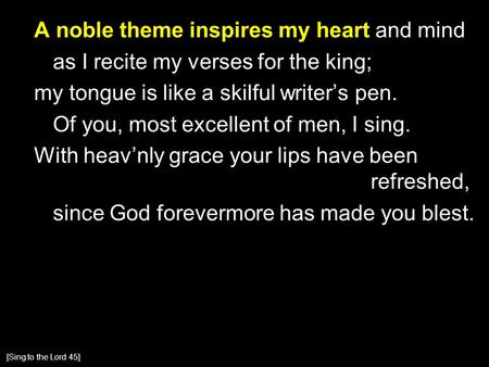 A noble theme inspires my heart and mind as I recite my verses for the king; my tongue is like a skilful writer's pen. Of you, most excellent of men, I.