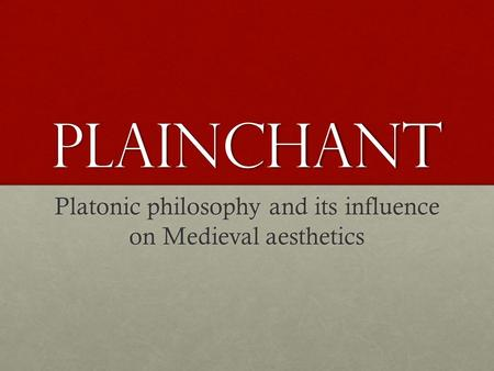 Plainchant Platonic philosophy and its influence on Medieval aesthetics.