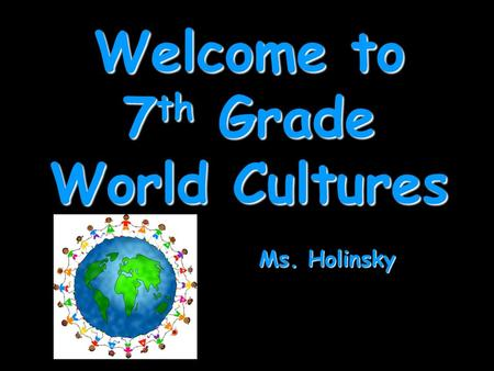 Welcome to 7 th Grade World Cultures Ms. Holinsky.