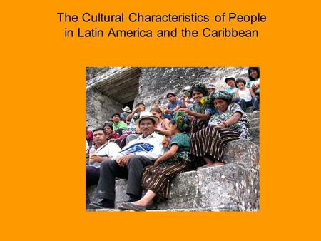 The Cultural Characteristics of People in Latin America and the Caribbean.