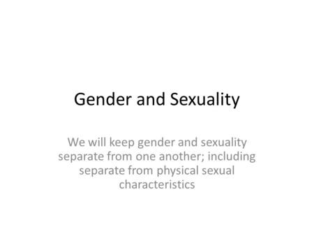Gender and Sexuality We will keep gender and sexuality separate from one another; including separate from physical sexual characteristics.