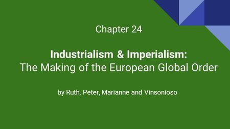 Chapter 24 Industrialism & Imperialism: The Making of the European Global Order by Ruth, Peter, Marianne and Vinsonioso.