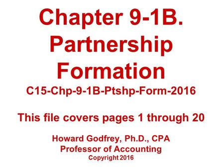 Chapter 9-1B. Partnership Formation C15-Chp-9-1B-Ptshp-Form-2016 This file covers pages 1 through 20 Howard Godfrey, Ph.D., CPA Professor of Accounting.