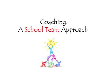 Coaching: A School Team Approach. What is the common purpose of coaching? To partner with teachers and each other in order to: increase teacher effectiveness.