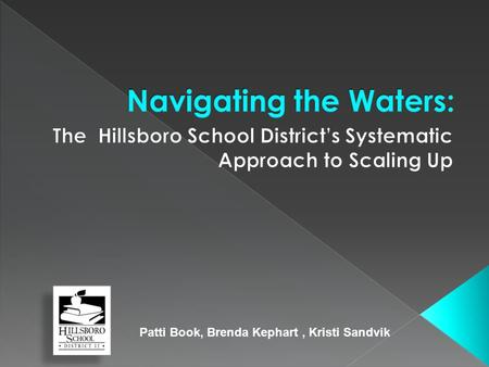 Patti Book, Brenda Kephart, Kristi Sandvik.  Profile of Hillsboro School District  Map of the Journey  Current Location  Next Destination  Challenges.
