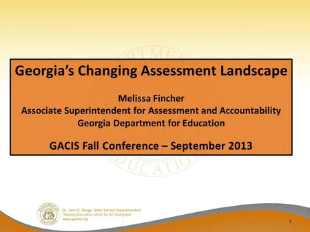 1 Georgia's Changing Assessment Landscape Melissa Fincher Associate Superintendent for Assessment and Accountability Georgia Department for Education GACIS.