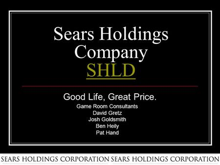 Sears Holdings Company SHLD SHLD Good Life, Great Price. Game Room Consultants David Gretz Josh Goldsmith Ben Heily Pat Hand.
