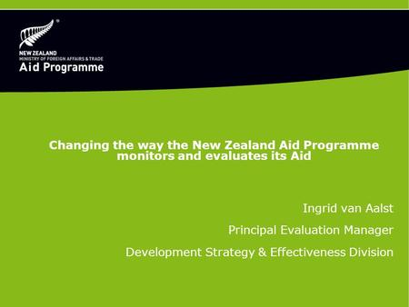 Changing the way the New Zealand Aid Programme monitors and evaluates its Aid Ingrid van Aalst Principal Evaluation Manager Development Strategy & Effectiveness.