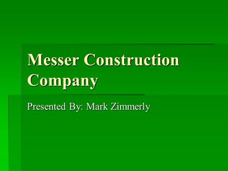 Messer Construction Company Presented By: Mark Zimmerly.