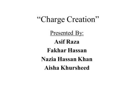 """Charge Creation"" Presented By: Asif Raza Fakhar Hassan Nazia Hassan Khan Aisha Khursheed."