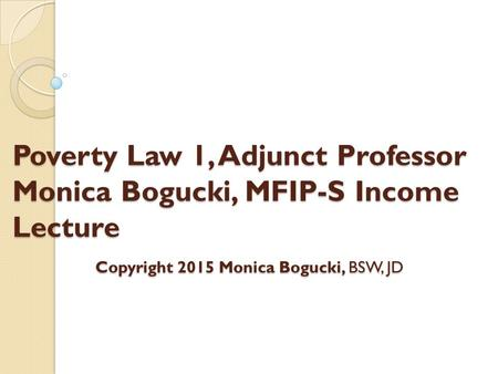 Poverty Law 1, Adjunct Professor Monica Bogucki, MFIP-S Income Lecture Copyright 2015 Monica Bogucki, BSW, JD.