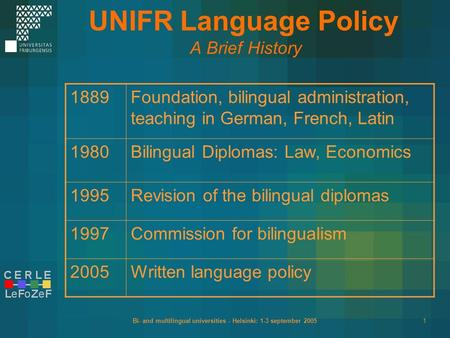 Bi- and multilingual universities - Helsinki: 1-3 september 20051 UNIFR Language Policy A Brief History 1889Foundation, bilingual administration, teaching.