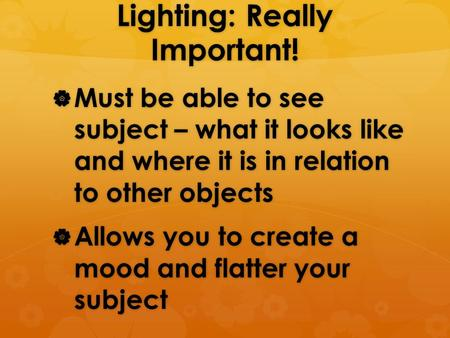 Lighting: Really Important!  Must be able to see subject – what it looks like and where it is in relation to other objects  Allows you to create a mood.