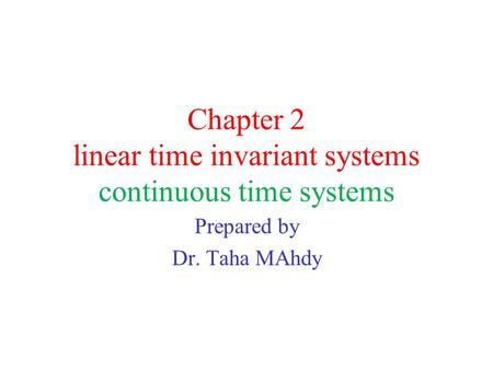 Chapter 2 linear time invariant systems continuous time systems Prepared by Dr. Taha MAhdy.