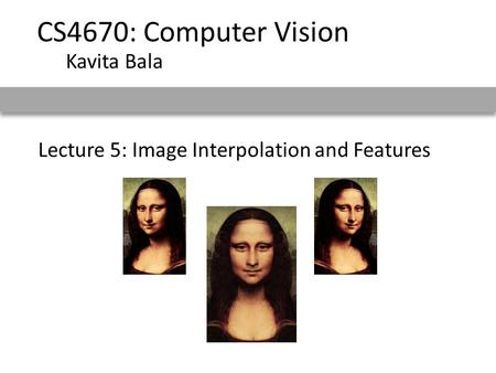 Lecture 5: Image Interpolation and Features CS4670: Computer Vision Kavita Bala.