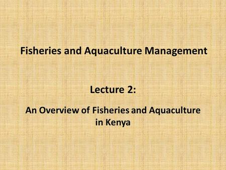 Fisheries and Aquaculture Management Lecture 2: An Overview of Fisheries and Aquaculture in Kenya.