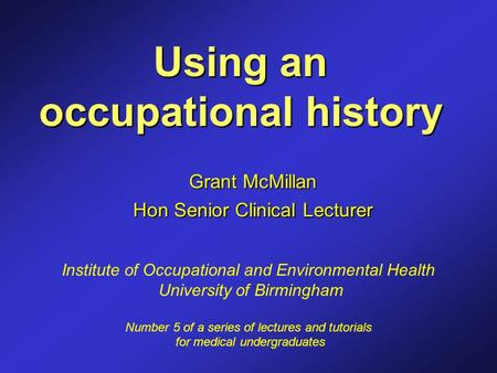 Using an occupational history Grant McMillan Hon Senior Clinical Lecturer Institute of Occupational and Environmental Health University of Birmingham Number.