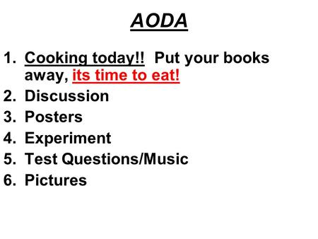AODA 1.Cooking today!! Put your books away, its time to eat! 2.Discussion 3.Posters 4.Experiment 5.Test Questions/Music 6.Pictures.