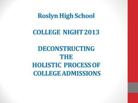 Roslyn High School COLLEGE NIGHT 2013 DECONSTRUCTING THE HOLISTIC PROCESS OF COLLEGE ADMISSIONS.