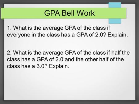 GPA Bell Work 1. What is the average GPA of the class if everyone in the class has a GPA of 2.0? Explain. 2. What is the average GPA of the class if half.