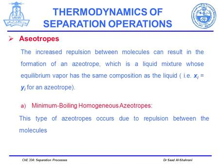 Dr Saad Al-ShahraniChE 334: Separation Processes  Aseotropes The increased repulsion between molecules can result in the formation of an azeotrope, which.