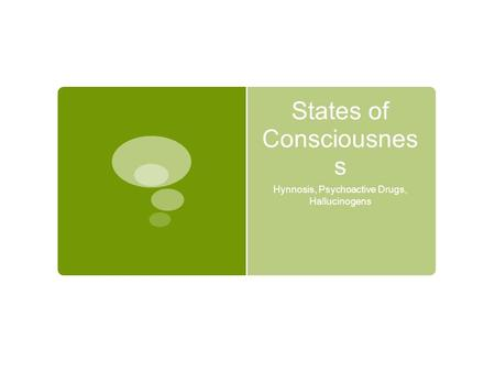 States of Consciousnes s Hynnosis, Psychoactive Drugs, Hallucinogens.