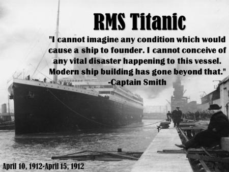 RMS Titanic I cannot imagine any condition which would cause a ship to founder. I cannot conceive of any vital disaster happening to this vessel. Modern.