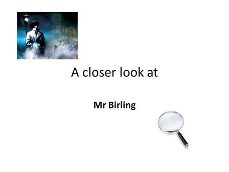 A closer look at Mr Birling. A self-made man... The opening scene establishes Mr Birling as a powerful man- in society and in his own family.