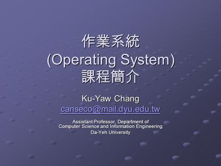作業系統 (Operating System) 課程簡介 Ku-Yaw Chang Assistant Professor, Department of Computer Science and Information Engineering Da-Yeh.