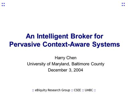 :: eBiquity Research Group :: CSEE :: UMBC :: :: :: An Intelligent Broker for Pervasive Context-Aware Systems Harry Chen University of Maryland, Baltimore.
