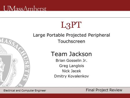 Electrical and Computer Engineer Large Portable Projected Peripheral Touchscreen Team Jackson Brian Gosselin Jr. Greg Langlois Nick Jacek Dmitry Kovalenkov.
