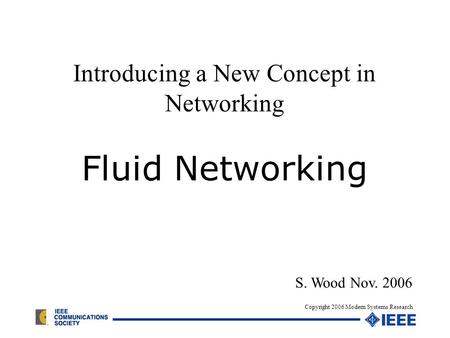 Introducing a New Concept in Networking Fluid Networking S. Wood Nov. 2006 Copyright 2006 Modern Systems Research.