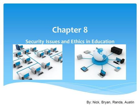 Chapter 8 Security Issues and Ethics in Education By: Nick, Bryan, Randa, Austin.