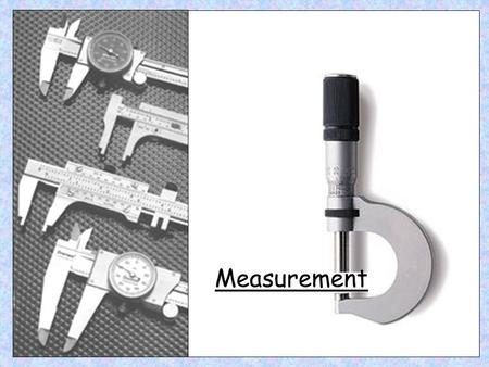 Measurement. Micrometer Digital Micrometer Micrometer The micrometer is used for where accurate measurement (to 1000 th of a mm) is required.