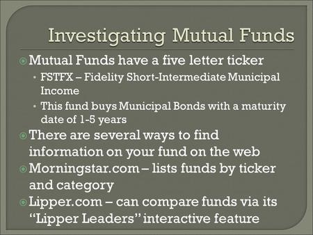  Mutual Funds have a five letter ticker FSTFX – Fidelity Short-Intermediate Municipal Income This fund buys Municipal Bonds with a maturity date of 1-5.