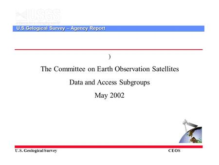 U.S. Geological Survey CEOS U.S.Gelogical Survey – Agency Report ) The Committee on Earth Observation Satellites Data and Access Subgroups May 2002.