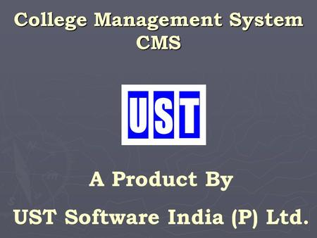 College Management System CMS A Product By UST Software India (P) Ltd.